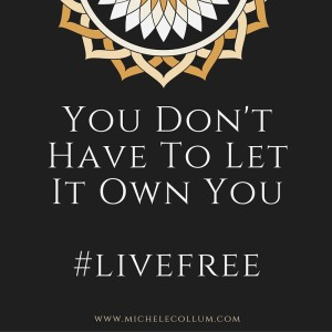 You Don't Have To Let It Own You